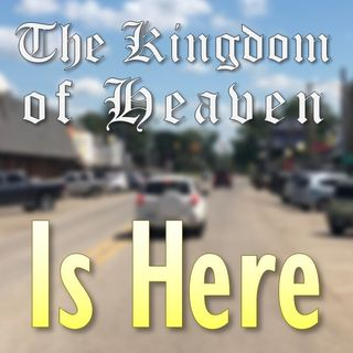 The Kingdom of Heaven is Here