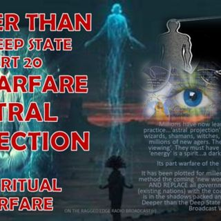 DEEPER THAN THE DEEP STATE PART 20 PSI WARFARE ASTRAL PROJECTION