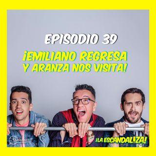 Ep 39 ¡Emiliano regresa y Aranza nos visita!