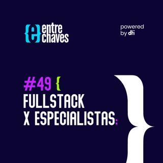 Entre Chaves #49 – Fullstack X Especialistas