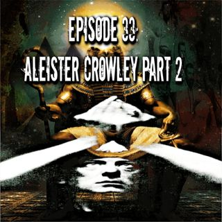 Episode 33: Aleister Crowley Part 2