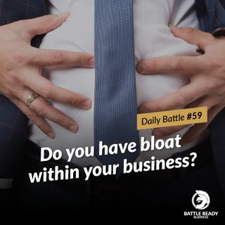 Daily Battle #59: Do you have bloat within your business?