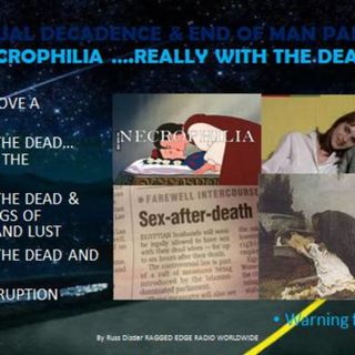 SEXUAL DECADENCE & THE END OF MAN PART 9 NECROPHILIA...the dead really??