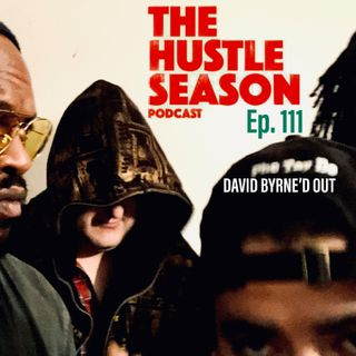 The Hustle Season: Ep. 111 David Byrne'd Out