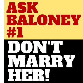 ASK BALONEY #1 - DON'T MARRY HER!