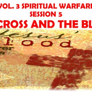 SPIRITUAL WARFARE VOL. 3  SESSION 5 THE CROSS AND THE BLOOD OF CHRIST