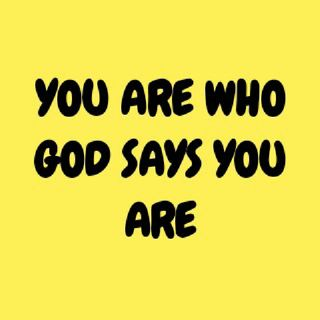 YOU ARE WHO GOD SAYS YOU ARE.