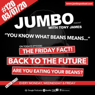 Jumbo Ep:120 - 03.07.20 - You Know What Beans Means!