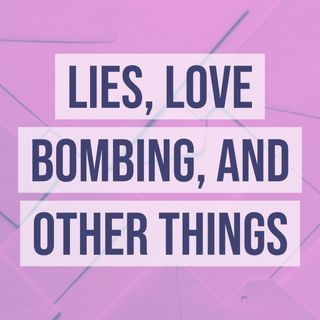 Lies, Love Bombing, and Other Things
