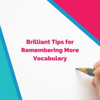 Brilliant Tips for Remembering More Vocabulary