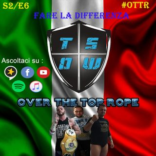 Over The Top Rope S2E6 – Fare la differenza?