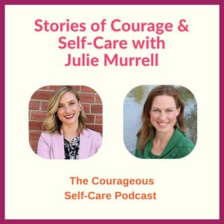 Stories of Courage & Self-Care with Julie Murrell