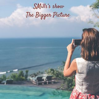 The Bigger Picture - SMills's show