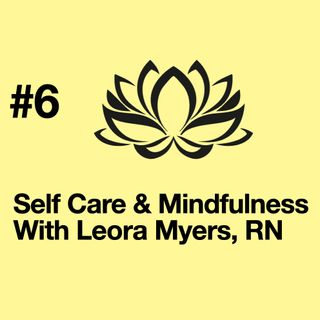 Episode 6: Self Care Leora Myers, RN
