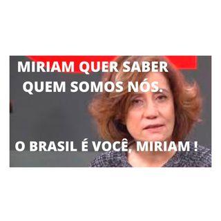 Miriam Leitão quer saber quem somos nós. O Brasil é você, Miriam!