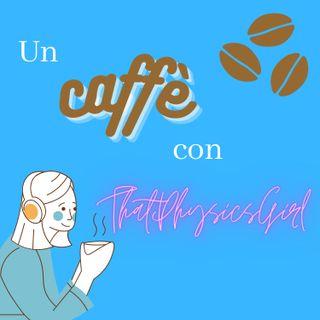 Un caffè con ThatPhysicsGirl