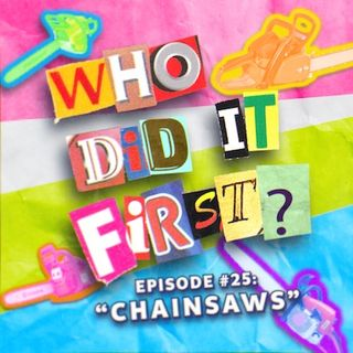 Chainsaws - Episode 25 - Who Did It First?