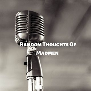 Random thoughts of madmen first podcast