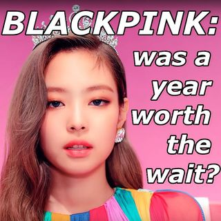 BLACKPINK: was a year worth the wait?