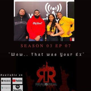 "Real Is Real Podcast - EP7 Wow.. ""That Was Your Ex"""