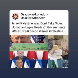 Israel-Palestine War: Don't Take Sides, Jonathan Urges Heads Of Governments #OsazuwaAkonedo #Israel #Palestine #Gaza #airstrikes