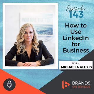 How to Use LinkedIn for Business with Michaela Alexis | Ep. 143