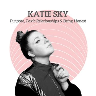 Katie Sky - Purpose, Toxic Relationships & Being Honest