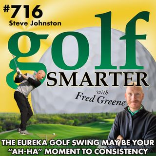 "The Eureka Golf Swing May Be Your ""Ah-Ha"" Moment to Consistency featuring Steve Johnston, PGA"
