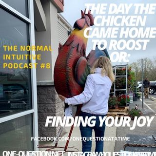The day the chicken came home to roost or: finding your joy. Podcast #8 The Normal Intuitive