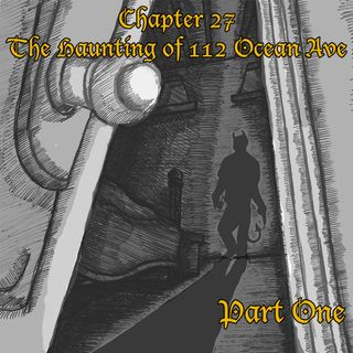 Chapter 27: The Haunting of 112 Ocean Avenue Part One