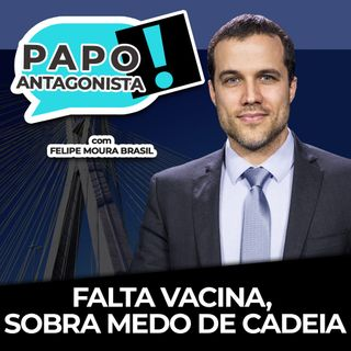 FALTA VACINA, SOBRA MEDO DE CADEIA - Papo Antagonista com Felipe Moura Brasil e Crusoé