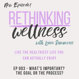Ep 003 - What's Important? The Goal or the Process?