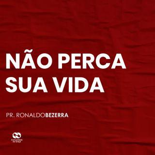 NÃO PERCA SUA VIDA // pr Ronaldo Bezerra