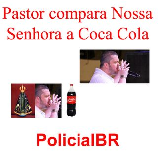 Pastor Agenor compara Nossa Senhora a Coca Cola