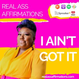 Real Ass Affirmations: I A'int Got It