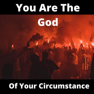 You Are The God Of Your Circumstance