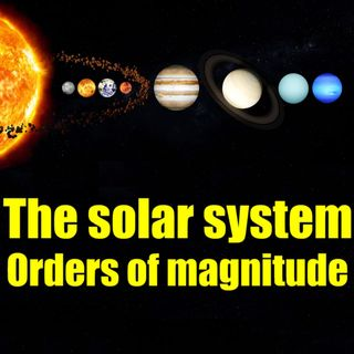 The solar system - Orders of magnitude