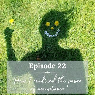 Episode 22 - How I realized power of acceptance