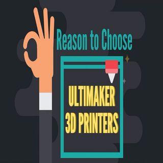 3 Reasons To Choose Ultimaker 3D Printers