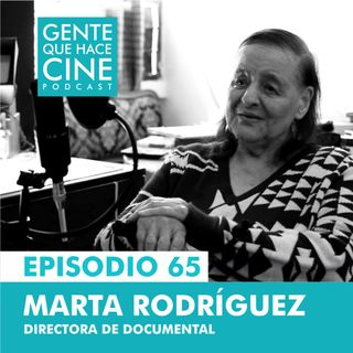EP65: Hacer Documental toda una vida: Marta Rodríguez