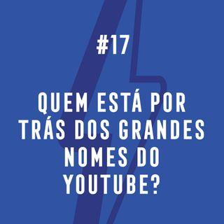 #17 - Quem Está Por Trás Dos Grandes Nomes Do YouTube?