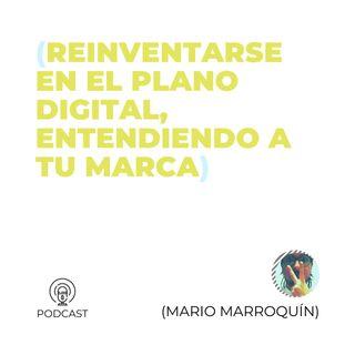 18 - Mario Marroquín (Reinventarse en el plano digital, entendiendo a tu marca)