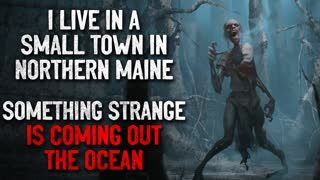 """I live in a small town in Northern Maine. Something strange is coming out the ocean"" Creepypasta"