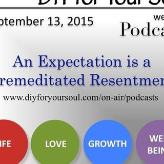 DIY for Your Soul Podcast – An Expectation is a Premeditated Resentment