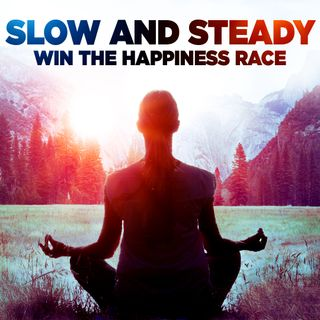 #325 Happiness - Slow & Steady Wins the Happiness Race