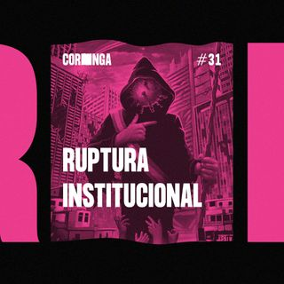 #31 - Ruptura Institucional