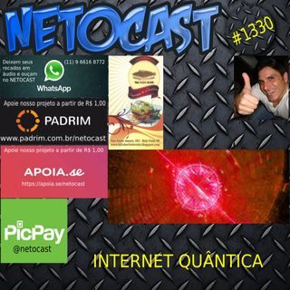 NETOCAST 1330 DE 02/08/2020 - INTERNET QUÂNTICA IMPOSSÍVEL DE HACKEAR
