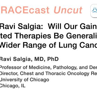 Dr. Ravi Salgia: Will Our Gains in Targeted Therapies Be Generalizable to a Wider Range of Lung Cancers?
