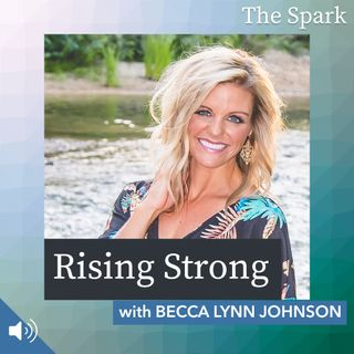 The Spark 046: Rising Strong with Becca Lynn Johnson