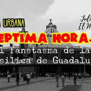 Leyenda Urbana: El Fantasma de la basilica de Guadalupe.